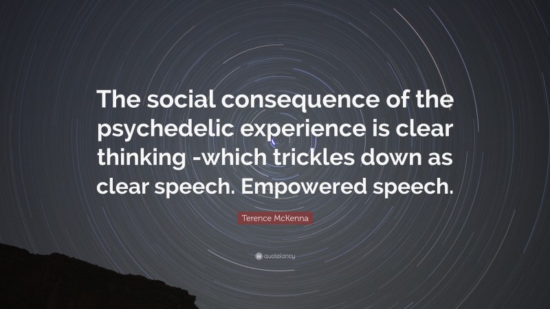 """Terence McKenna Quote: """"The social consequence of the psychedelic experience is clear thinking -which trickles down as clear speech. Empowered speech."""""""