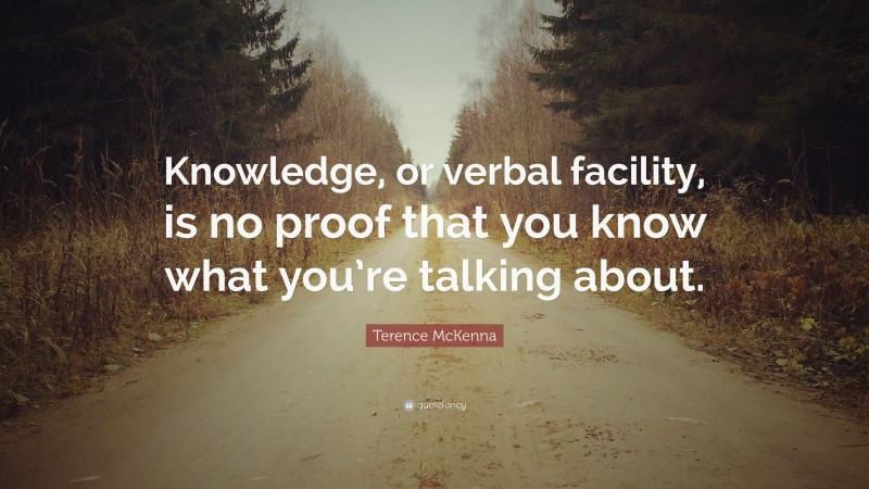 """Terence McKenna Quote: """"Knowledge, or verbal facility, is no proof that you know what you're talking about."""""""