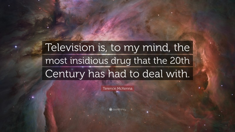 """Terence McKenna Quote: """"Television is, to my mind, the most insidious drug that the 20th Century has had to deal with."""""""