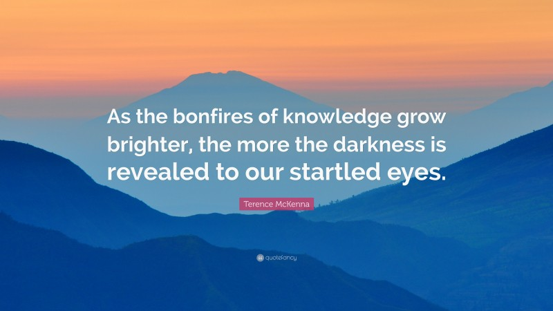 """Terence McKenna Quote: """"As the bonfires of knowledge grow brighter, the more the darkness is revealed to our startled eyes."""""""
