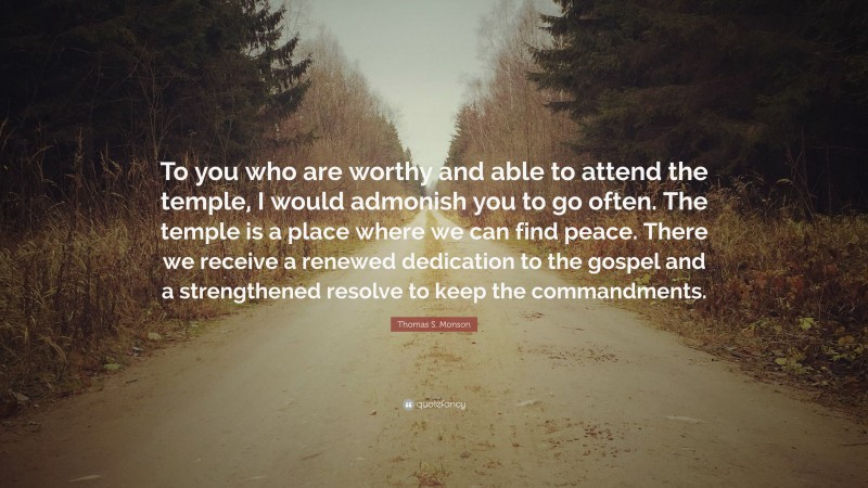 """Thomas S. Monson Quote: """"To you who are worthy and able to attend the temple, I would admonish you to go often. The temple is a place where we can find peace. There we receive a renewed dedication to the gospel and a strengthened resolve to keep the commandments."""""""