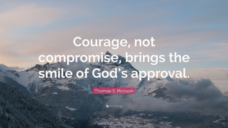 """Thomas S. Monson Quote: """"Courage, not compromise, brings the smile of God's approval."""""""