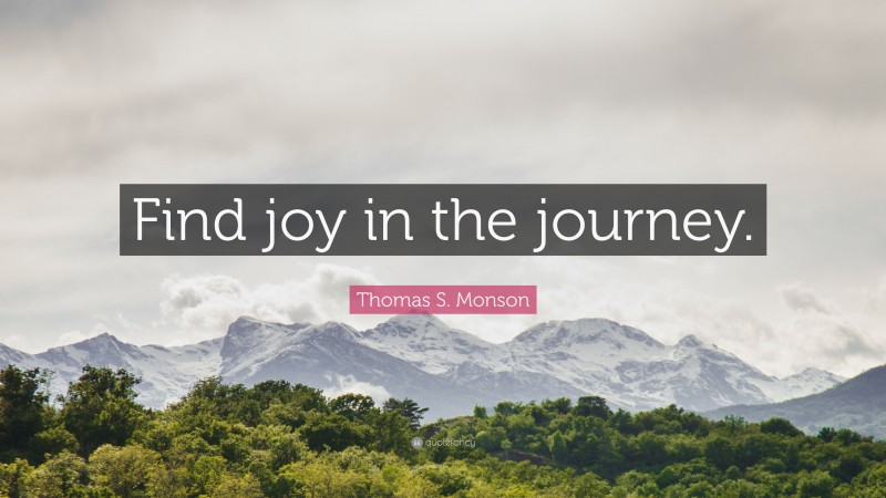 """Thomas S. Monson Quote: """"Find joy in the journey."""""""