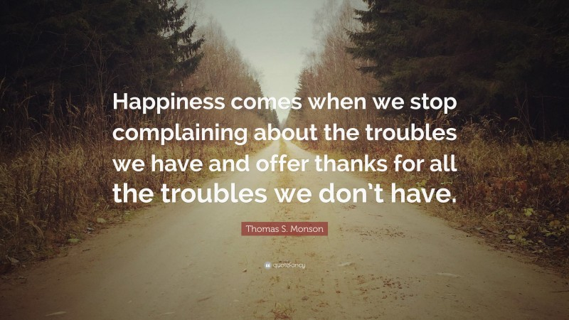 """Thomas S. Monson Quote: """"Happiness comes when we stop complaining about the troubles we have and offer thanks for all the troubles we don't have."""""""