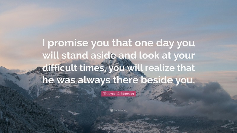"""Thomas S. Monson Quote: """"I promise you that one day you will stand aside and look at your difficult times, you will realize that he was always there beside you."""""""