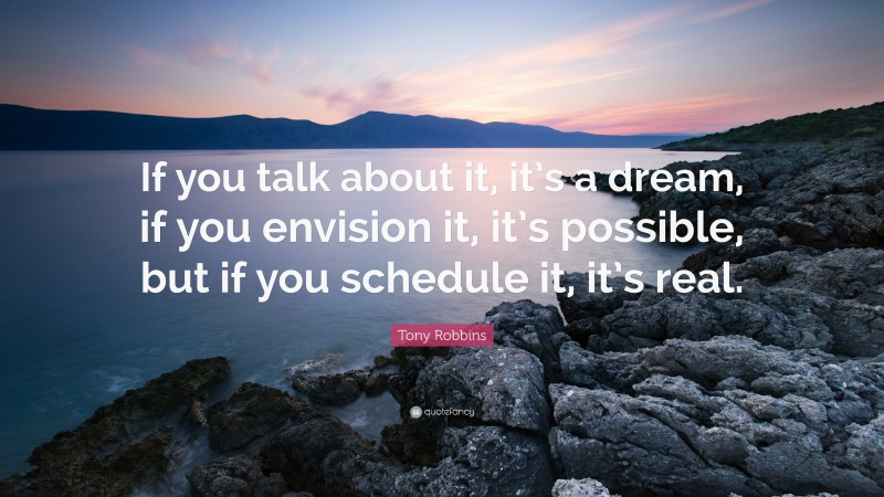 """Tony Robbins Quote: """"If you talk about it, it's a dream, if you envision it, it's possible, but if you schedule it, it's real."""""""