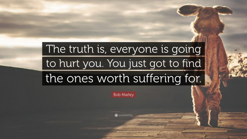 """Relationship Quotes: """"The truth is, everyone is going to hurt you. You just got to find the ones worth suffering for."""" — Bob Marley"""
