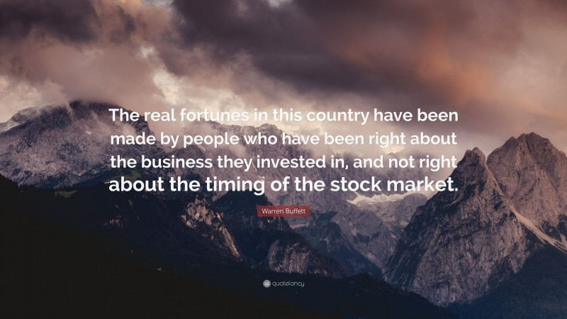 """Warren Buffett Quote: """"The real fortunes in this country have been made by people who have been right about the business they invested in, and not right about the timing of the stock market."""""""
