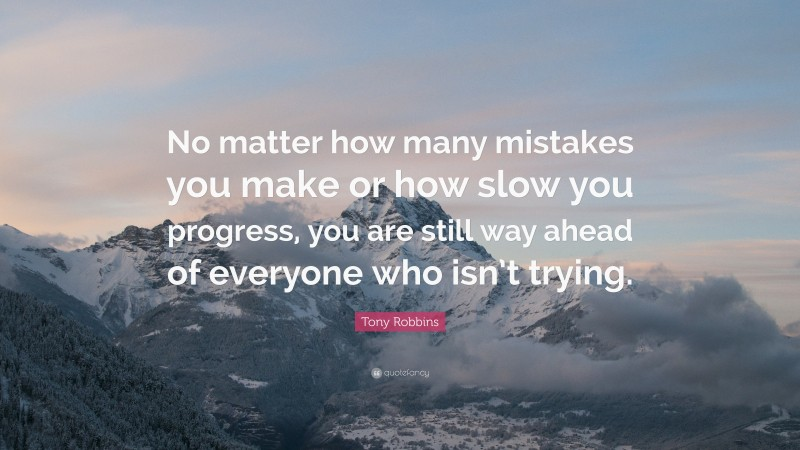 """Mistake Quotes: """"No matter how many mistakes you make or how slow you progress, you are still way ahead of everyone who isn't trying."""" — Tony Robbins"""