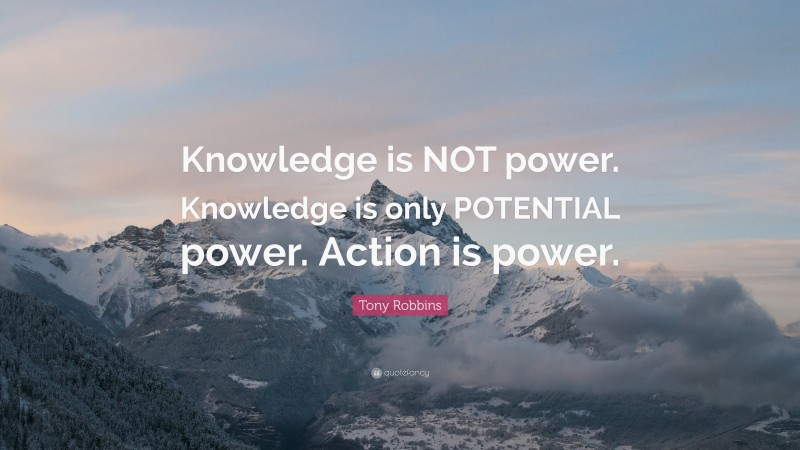 """Tony Robbins Quote: """"Knowledge is NOT power. Knowledge is only POTENTIAL power. Action is power."""""""