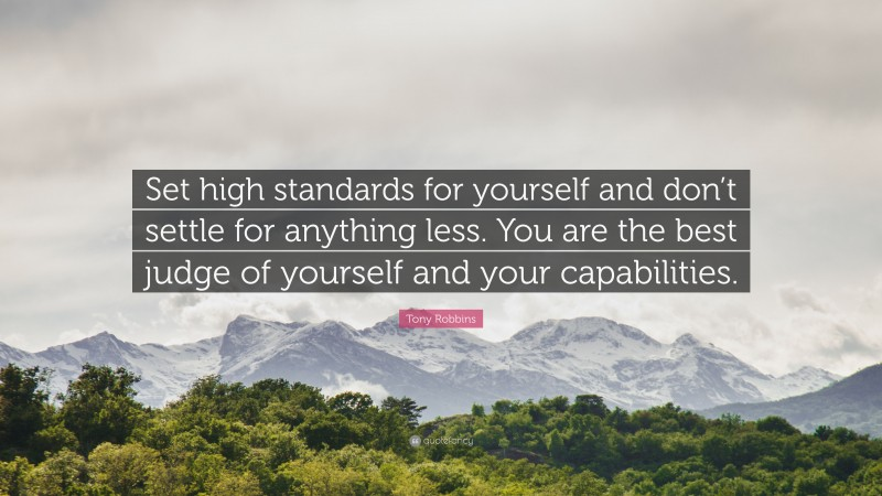 """Tony Robbins Quote: """"Set high standards for yourself and don't settle for anything less. You are the best judge of yourself and your capabilities."""""""
