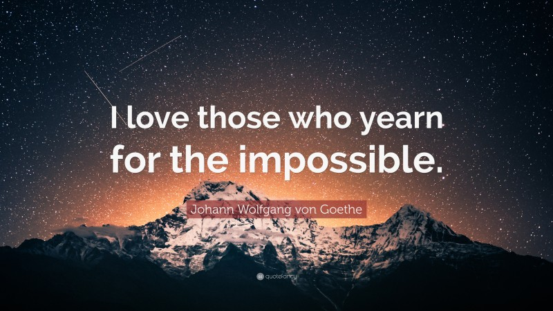 """Johann Wolfgang von Goethe Quote: """"I love those who yearn for the impossible."""""""