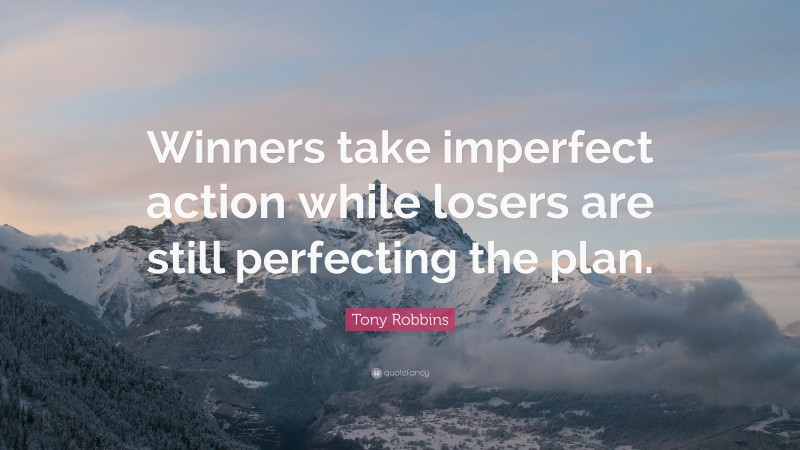 """Tony Robbins Quote: """"Winners take imperfect action while losers are still perfecting the plan."""""""