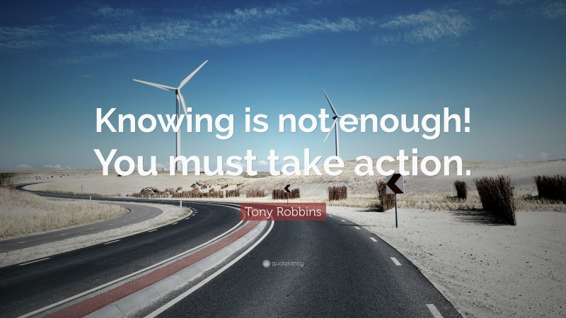 """Tony Robbins Quote: """"Knowing is not enough! You must take action."""""""