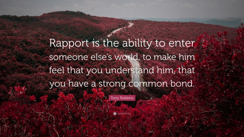 """Tony Robbins Quote: """"Rapport is the ability to enter someone else's world, to make him feel that you understand him, that you have a strong common bond."""""""