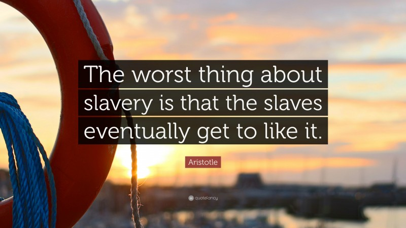 """Aristotle Quote: """"The worst thing about slavery is that the slaves eventually get to like it."""""""