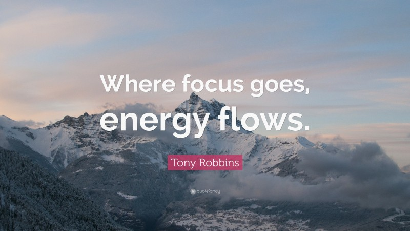 "Tony Robbins Quote: ""Where focus goes, energy flows."""