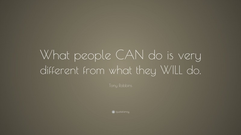"""Tony Robbins Quote: """"What people CAN do is very different from what they WILL do."""""""