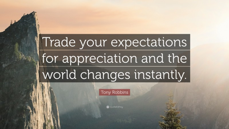 """Tony Robbins Quote: """"Trade your expectations for appreciation and the world changes instantly."""""""