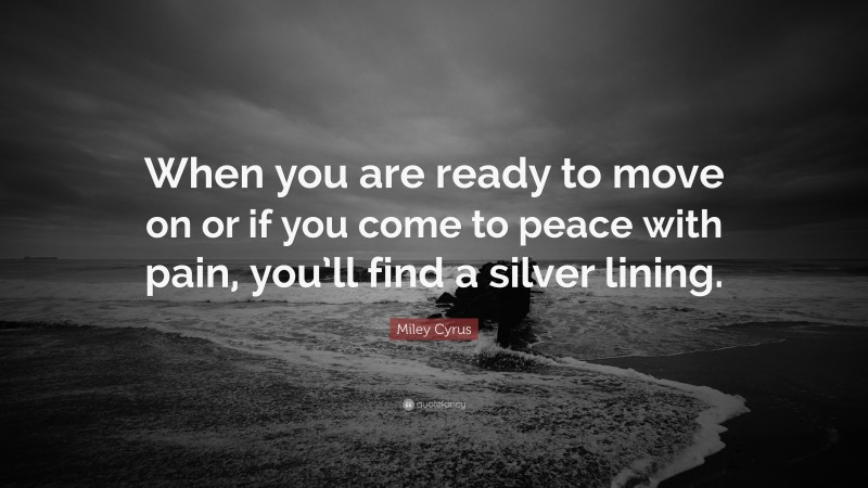 """Miley Cyrus Quote: """"When you are ready to move on or if you come to peace with pain, you'll find a silver lining."""""""
