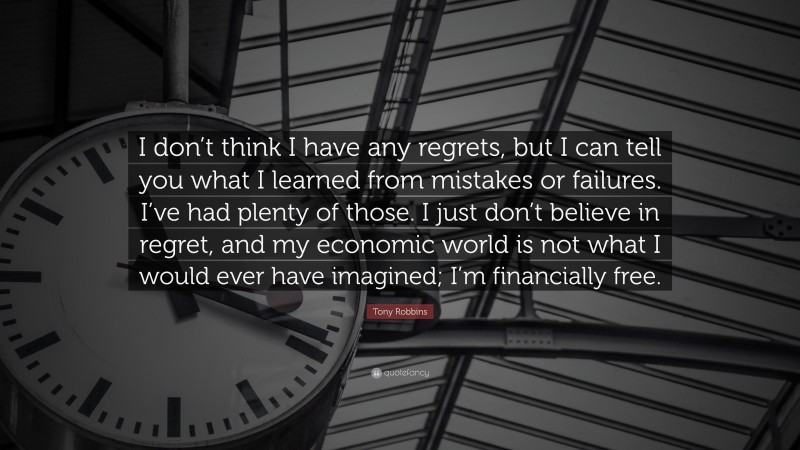 """Tony Robbins Quote: """"I don't think I have any regrets, but I can tell you what I learned from mistakes or failures. I've had plenty of those. I just don't believe in regret, and my economic world is not what I would ever have imagined; I'm financially free."""""""