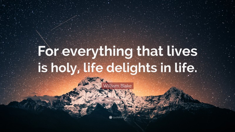 """William Blake Quote: """"For everything that lives is holy, life delights in life."""""""