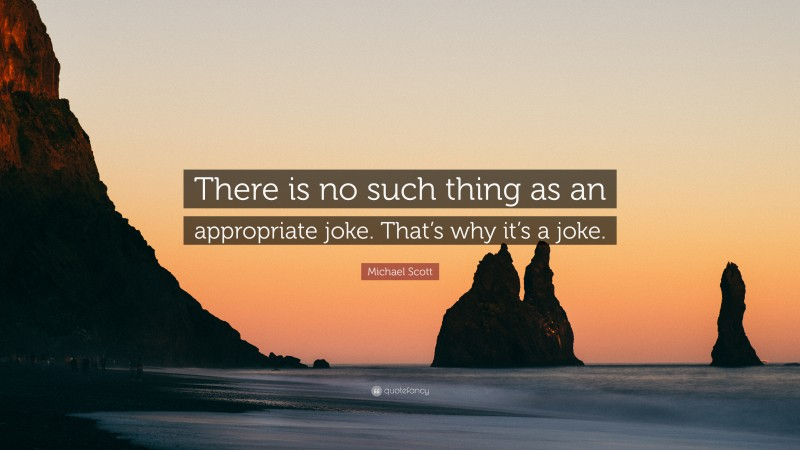 """Michael Scott Quote: """"There is no such thing as an appropriate joke. That's why it's a joke."""""""