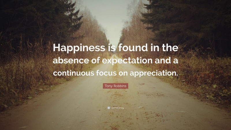 """Tony Robbins Quote: """"Happiness is found in the absence of expectation and a continuous focus on appreciation."""""""