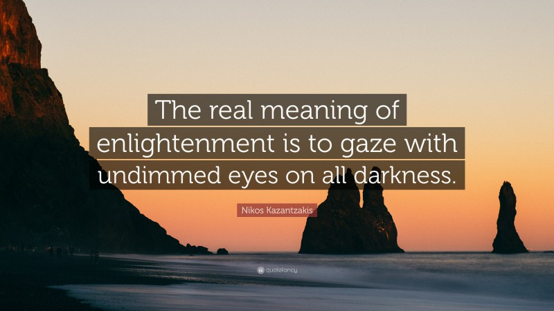 """Nikos Kazantzakis Quote: """"The real meaning of enlightenment is to gaze with undimmed eyes on all darkness."""""""
