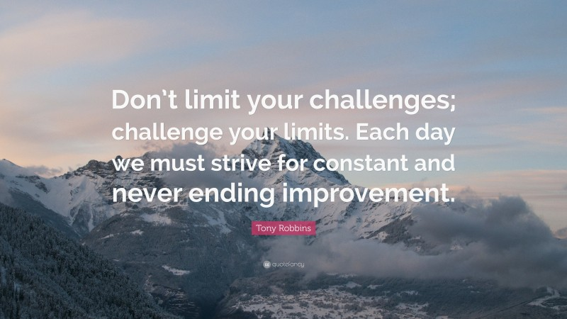 """Challenges Quotes: """"Don't limit your challenges; challenge your limits. Each day we must strive for constant and never ending improvement."""" — Tony Robbins"""