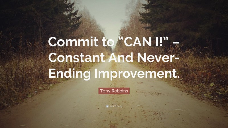 """Tony Robbins Quote: """"Commit to """"CAN I!"""" – Constant And Never-Ending Improvement."""""""