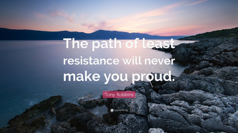 """Tony Robbins Quote: """"The path of least resistance will never make you proud."""""""