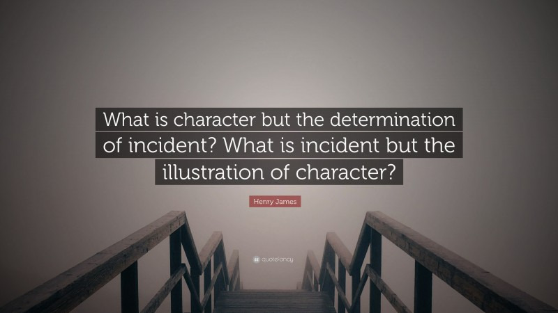 """Henry James Quote: """"What is character but the determination of incident? What is incident but the illustration of character?"""""""