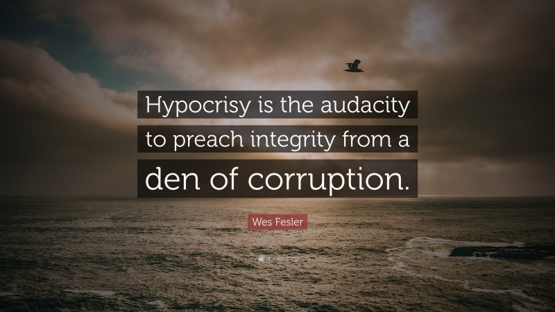 """Wes Fesler Quote: """"Hypocrisy is the audacity to preach integrity from a den of corruption."""""""