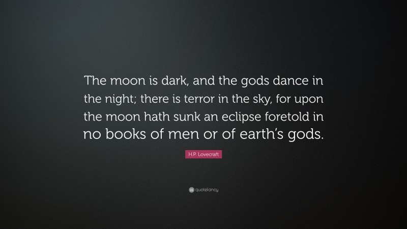 """H.P. Lovecraft Quote: """"The moon is dark, and the gods dance in the night; there is terror in the sky, for upon the moon hath sunk an eclipse foretold in no books of men or of earth's gods."""""""