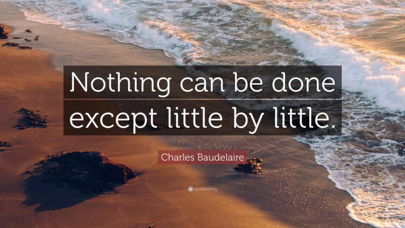 """Charles Baudelaire Quote: """"Nothing can be done except little by little."""""""
