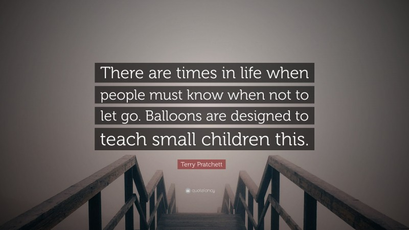 """Terry Pratchett Quote: """"There are times in life when people must know when not to let go. Balloons are designed to teach small children this."""""""