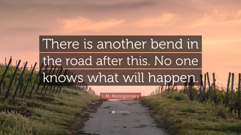 """L.M. Montgomery Quote: """"There is another bend in the road after this. No one knows what will happen."""""""
