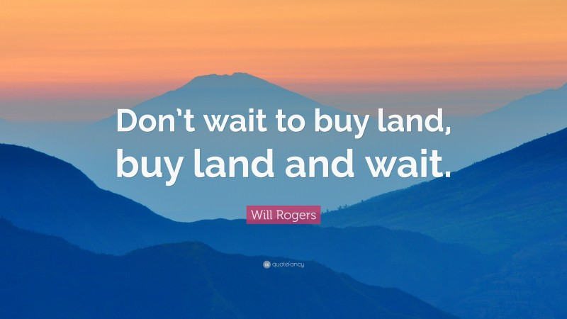 """Will Rogers Quote: """"Don't wait to buy land, buy land and wait."""""""