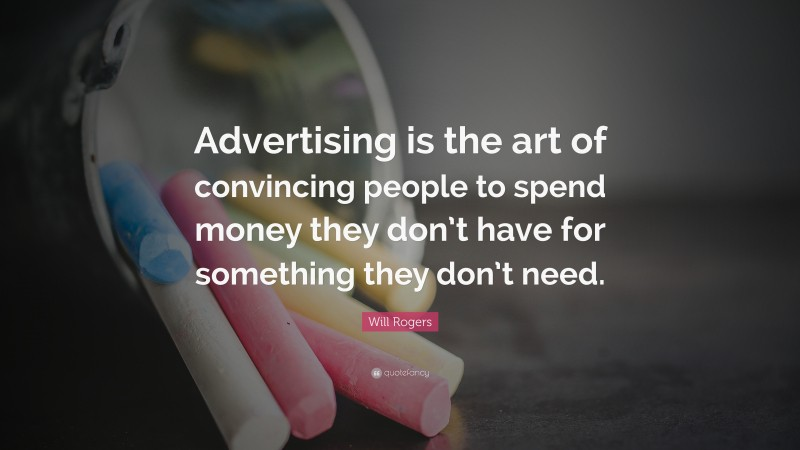 """Will Rogers Quote: """"Advertising is the art of convincing people to spend money they don't have for something they don't need."""""""