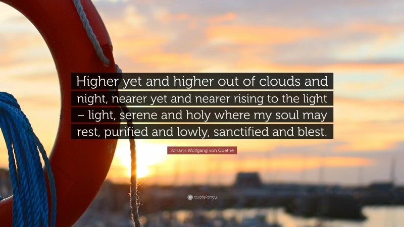 "Johann Wolfgang von Goethe Quote: ""Higher yet and higher out of clouds and night, nearer yet and nearer rising to the light – light, serene and holy where my soul may rest, purified and lowly, sanctified and blest."""