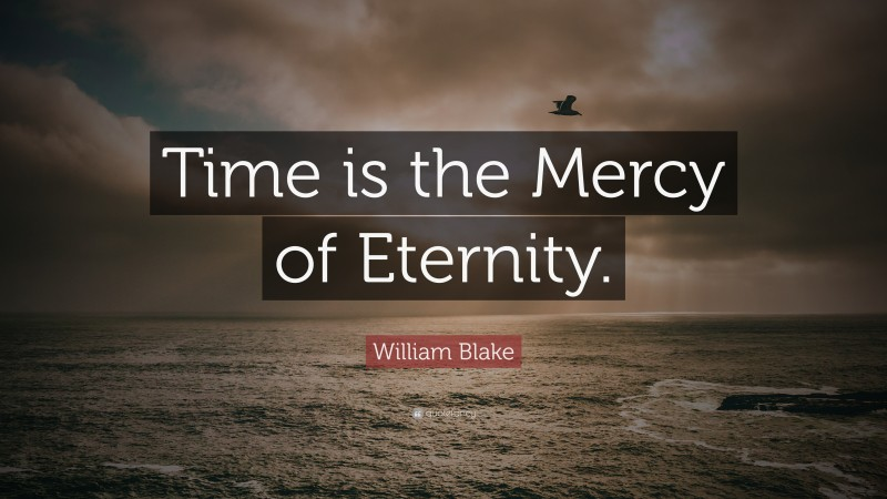 """William Blake Quote: """"Time is the Mercy of Eternity."""""""