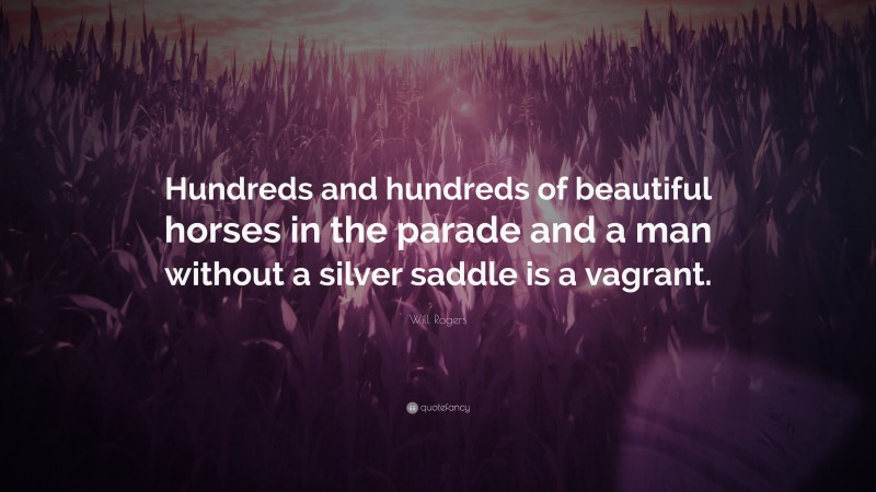 """Will Rogers Quote: """"Hundreds and hundreds of beautiful horses in the parade and a man without a silver saddle is a vagrant."""""""
