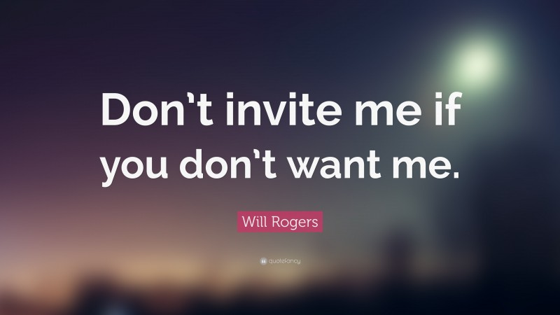 """Will Rogers Quote: """"Don't invite me if you don't want me."""""""