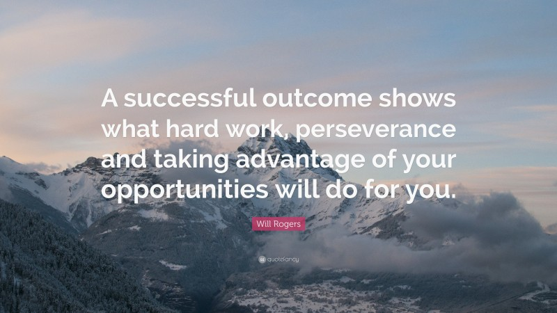 """Will Rogers Quote: """"A successful outcome shows what hard work, perseverance and taking advantage of your opportunities will do for you."""""""