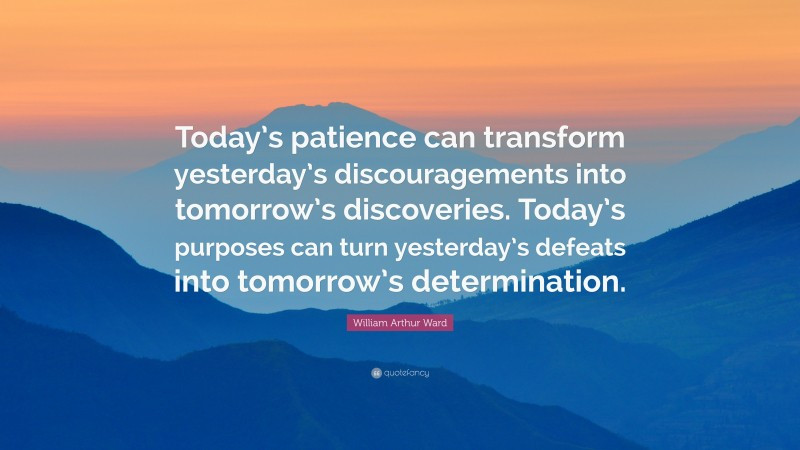 """William Arthur Ward Quote: """"Today's patience can transform yesterday's discouragements into tomorrow's discoveries. Today's purposes can turn yesterday's defeats into tomorrow's determination."""""""