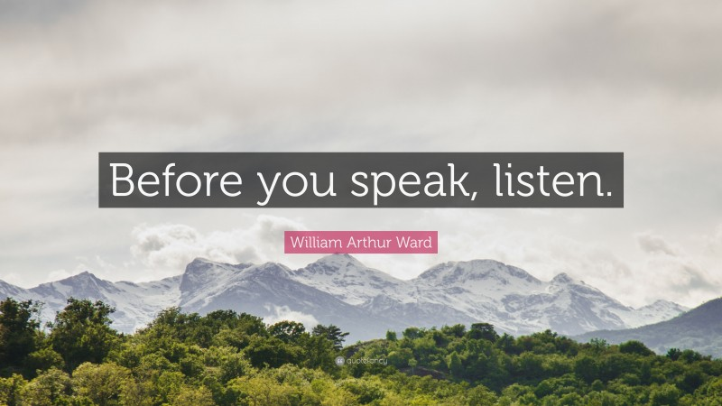 "William Arthur Ward Quote: ""Before you speak, listen."""