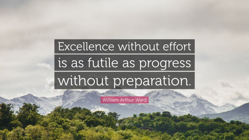 """William Arthur Ward Quote: """"Excellence without effort is as futile as progress without preparation."""""""