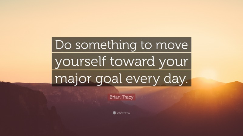 """Brian Tracy Quote: """"Do something to move yourself toward your major goal every day."""""""