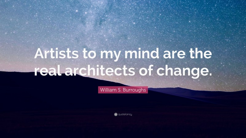 """William S. Burroughs Quote: """"Artists to my mind are the real architects of change."""""""